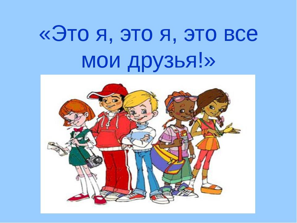 «Это я, это я, это все мои друзья!»