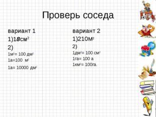 Проверь соседа вариант 1 1)18см2 2) 1м2= 100 дм2 1а=100 м2 1а= 10000 дм2вари