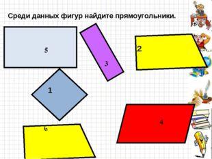 Среди данных фигур найдите прямоугольники. 1 3 4 5 6