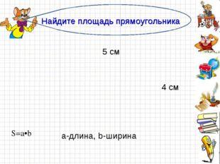 Найдите площадь прямоугольника 5 см 4 см а-длина, b-ширина S=a•b