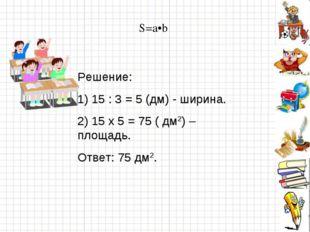 S=a•b Решение: 1) 15 : 3 = 5 (дм) - ширина. 2) 15 х 5 = 75 ( дм2) – площадь.