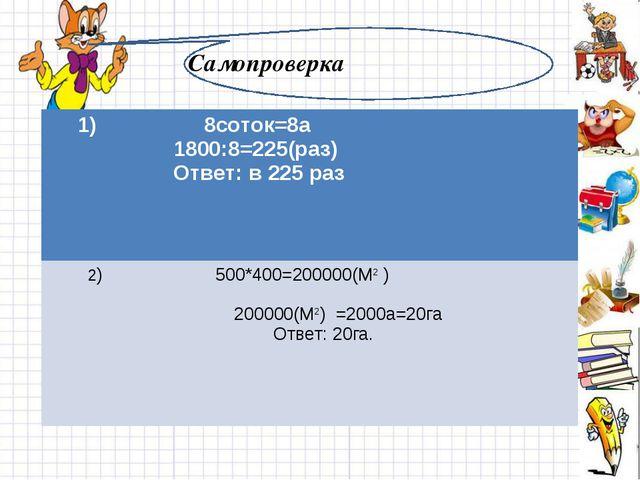 Самопроверка 1) 8соток=8а 1800:8=225(раз) Ответ: в 225 раз 2) 500*400=200000(...