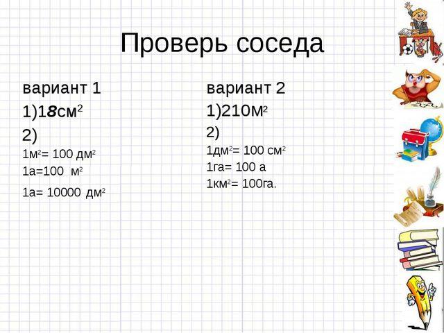 Проверь соседа вариант 1 1)18см2 2) 1м2= 100 дм2 1а=100 м2 1а= 10000 дм2вари...