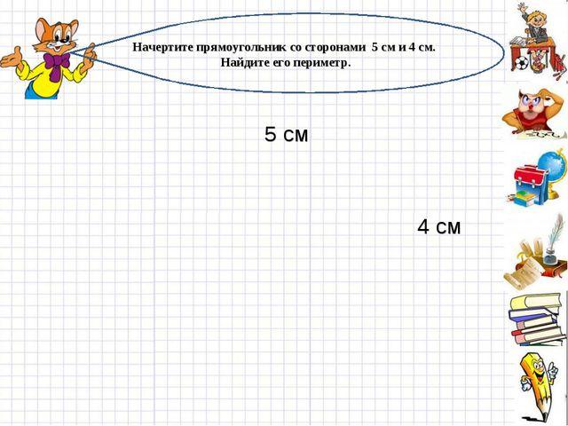 Начертите прямоугольник со сторонами 5 см и 4 см. Найдите его периметр. 5 см...