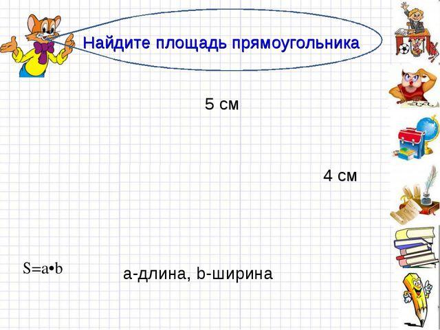 Найдите площадь прямоугольника 5 см 4 см а-длина, b-ширина S=a•b...