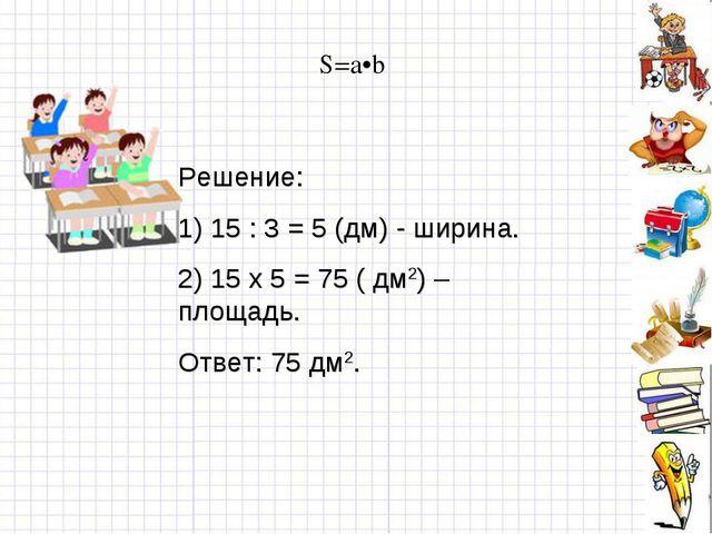 S=a•b Решение: 1) 15 : 3 = 5 (дм) - ширина. 2) 15 х 5 = 75 ( дм2) – площадь....