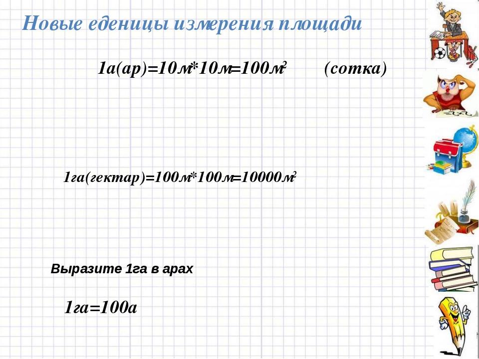 1га=100а Новые еденицы измерения площади 1га(гектар)=100м*100м=10000м2 Вырази...