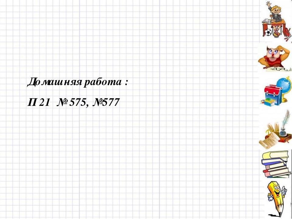 Домашняя работа : П 21 № 575, №577