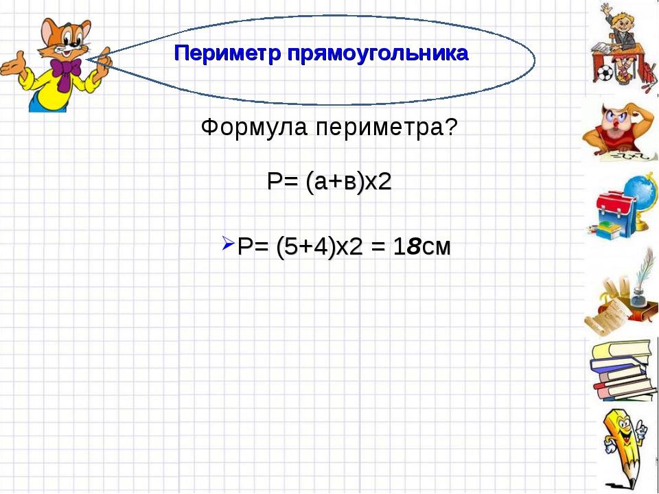 Периметр прямоугольника Формула периметра? Р= (а+в)х2 Р= (5+4)х2 = 18см