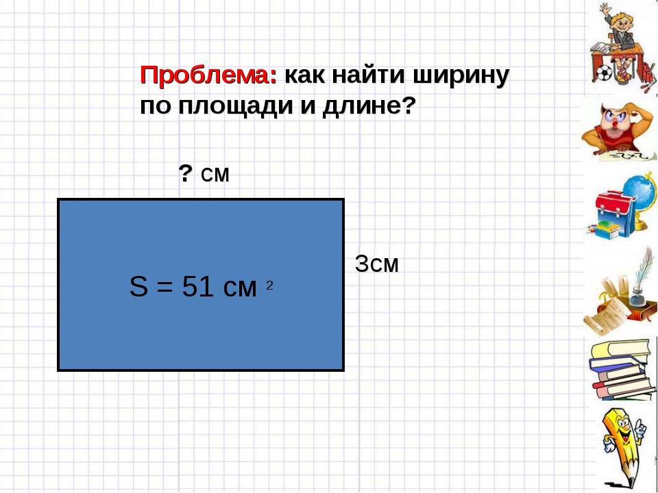 Проблема: как найти ширину по площади и длине? S = 51 cм 2 ? см 3см