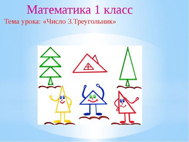 Математика 1 класс Тема урока: «Число 3.Треугольник»