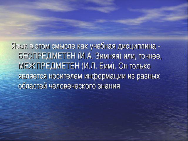 Язык в этом смысле как учебная дисциплина - БЕСПРЕДМЕТЕН (И.А. Зимняя) или, т...