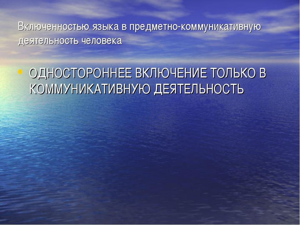 Включенностью языка в предметно-коммуникативную деятельность человека ОДНОСТО...