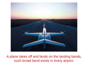A plane takes off and lands on the landing bands, such broad band exists in e