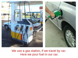 We use a gas station, if we travel by car. Here we pour fuel in our car.