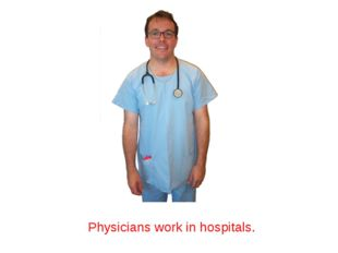 Physicians work in hospitals.