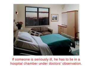 If someone is seriously ill, he has to lie in a hospital chamber under doctor