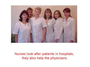 Nurses look after patients in hospitals, they also help the physicians.
