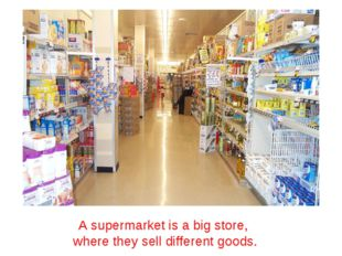 A supermarket is a big store, where they sell different goods.
