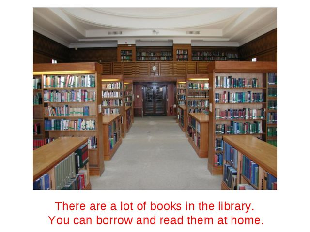 There are a lot of books in the library. You can borrow and read them at home.