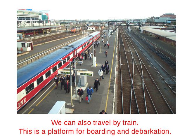 We can also travel by train. This is a platform for boarding and debarkation.