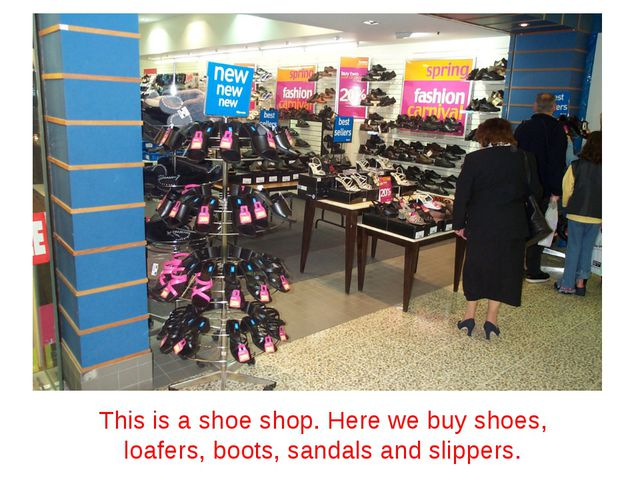 This is a shoe shop. Here we buy shoes, loafers, boots, sandals and slippers.