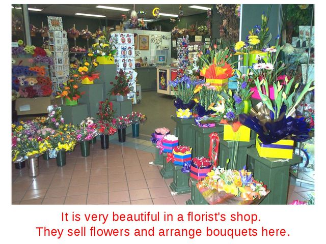 It is very beautiful in a florist's shop. They sell flowers and arrange bouqu...