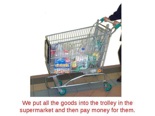 We put all the goods into the trolley in the supermarket and then pay money f...