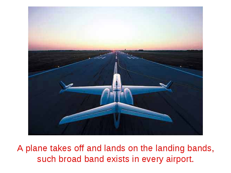 A plane takes off and lands on the landing bands, such broad band exists in e...