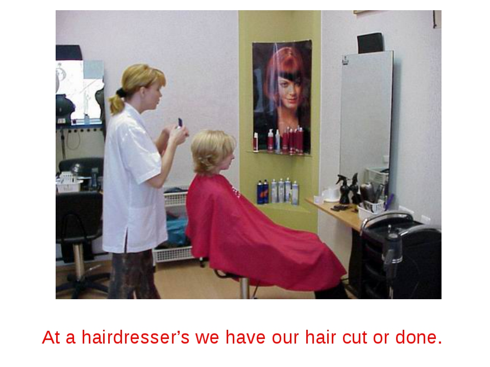 At a hairdresser's we have our hair cut or done.