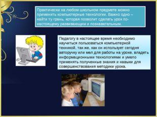 Практически на любом школьном предмете можно применить компьютерные технологи