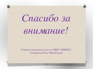 Спасибо за внимание! Учитель начальных классов ГБОУ СШИ№32 Гончарова Ольга Ми