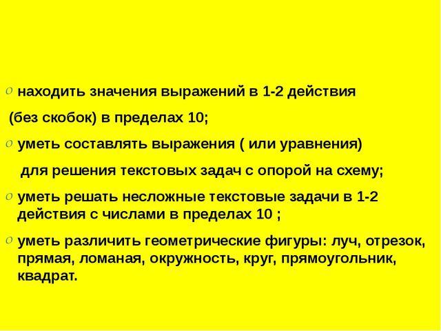 находить значения выражений в 1-2 действия (без скобок) в пределах 10; уметь...