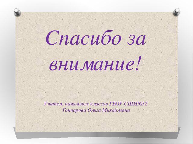 Спасибо за внимание! Учитель начальных классов ГБОУ СШИ№32 Гончарова Ольга Ми...