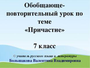 Обобщающе-повторительный урок по теме «Причастие» 7 класс © учитель русского