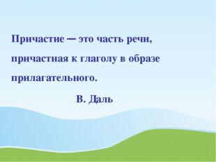 Причастие — это часть речи, причастная к глаголу в образе прилагательного.