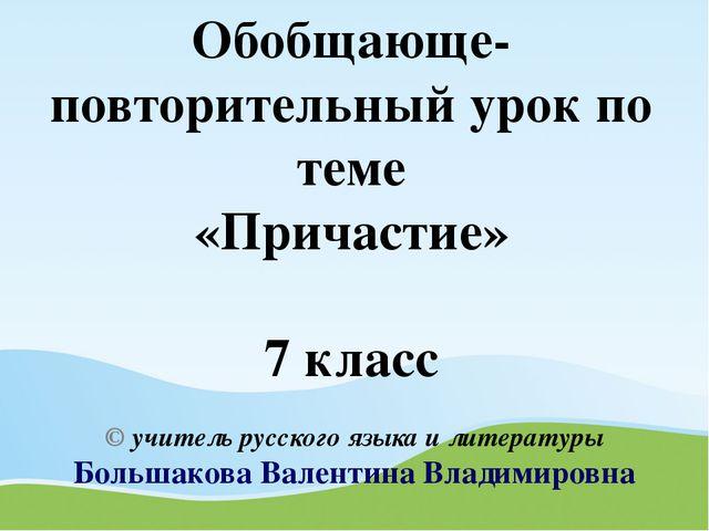 Обобщающе-повторительный урок по теме «Причастие» 7 класс © учитель русского...