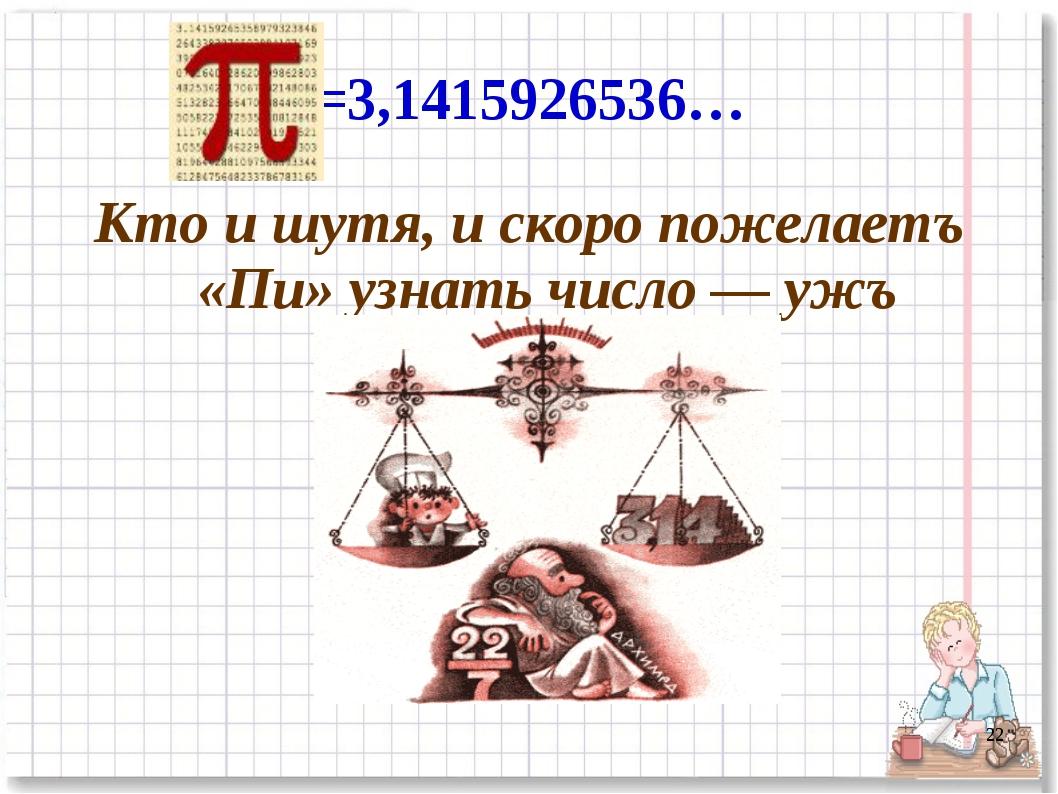 =3,1415926536… Кто и шутя, и скоро пожелаетъ «Пи» узнать число — ужъ знаетъ. *