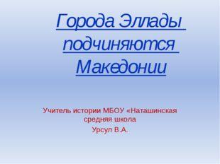 Города Эллады подчиняются Македонии Учитель истории МБОУ «Наташинская средняя