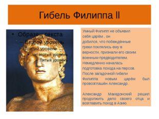 Гибель Филиппа ll Умный Филипп не объявил себя царём , он добился, что побежд