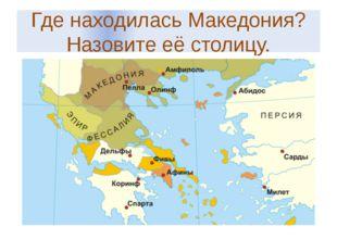 Где находилась Македония? Назовите её столицу.