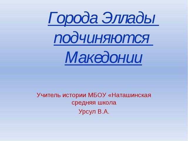 Города Эллады подчиняются Македонии Учитель истории МБОУ «Наташинская средняя...