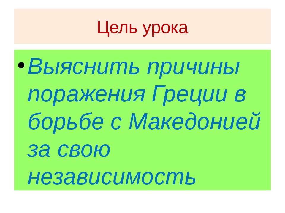 Цель урока Выяснить причины поражения Греции в борьбе с Македонией за свою не...