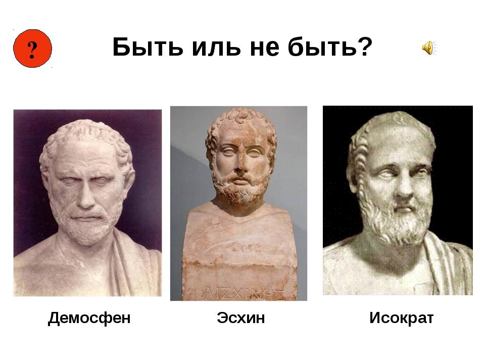 Быть иль не быть? Демосфен Исократ ? Эсхин