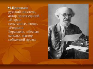 М.Пришвин- русский писатель, автор произведений «В краю непуганных птиц», «Р