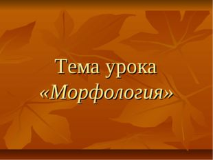 Тема урока «Морфология»