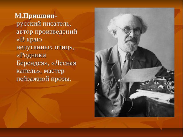 М.Пришвин- русский писатель, автор произведений «В краю непуганных птиц», «Р...
