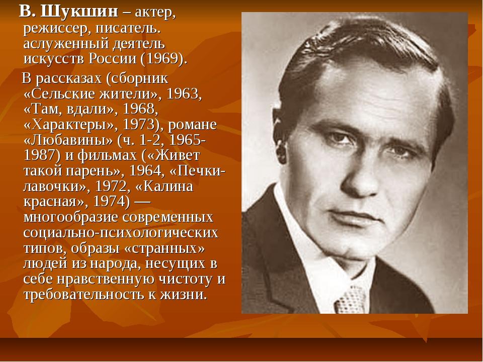 В. Шукшин – актер, режиссер, писатель. аслуженный деятель искусств России (1...