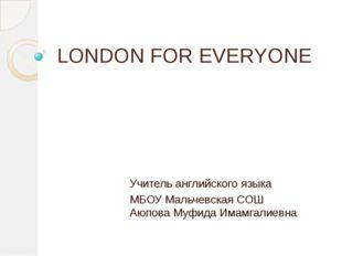 LONDON FOR EVERYONE Учитель английского языка МБОУ Мальчевская СОШ Аюпова Муф
