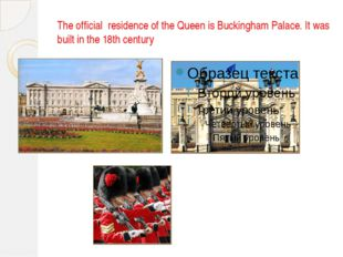 The official residence of the Queen is Buckingham Palace. It was built in the